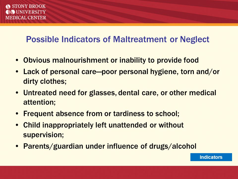 Possible Indicators of Maltreatment or Neglect Obvious malnourishment or inability to provide food Lack of personal care—poor personal hygiene, torn a