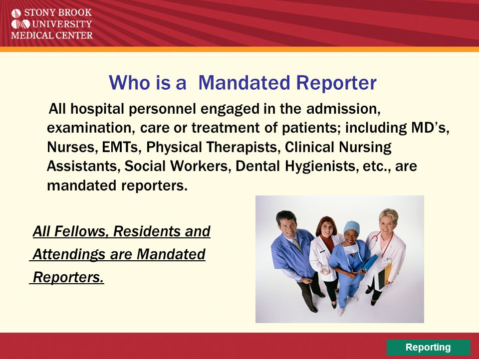 Who is a Mandated Reporter All hospital personnel engaged in the admission, examination, care or treatment of patients; including MD's, Nurses, EMTs,