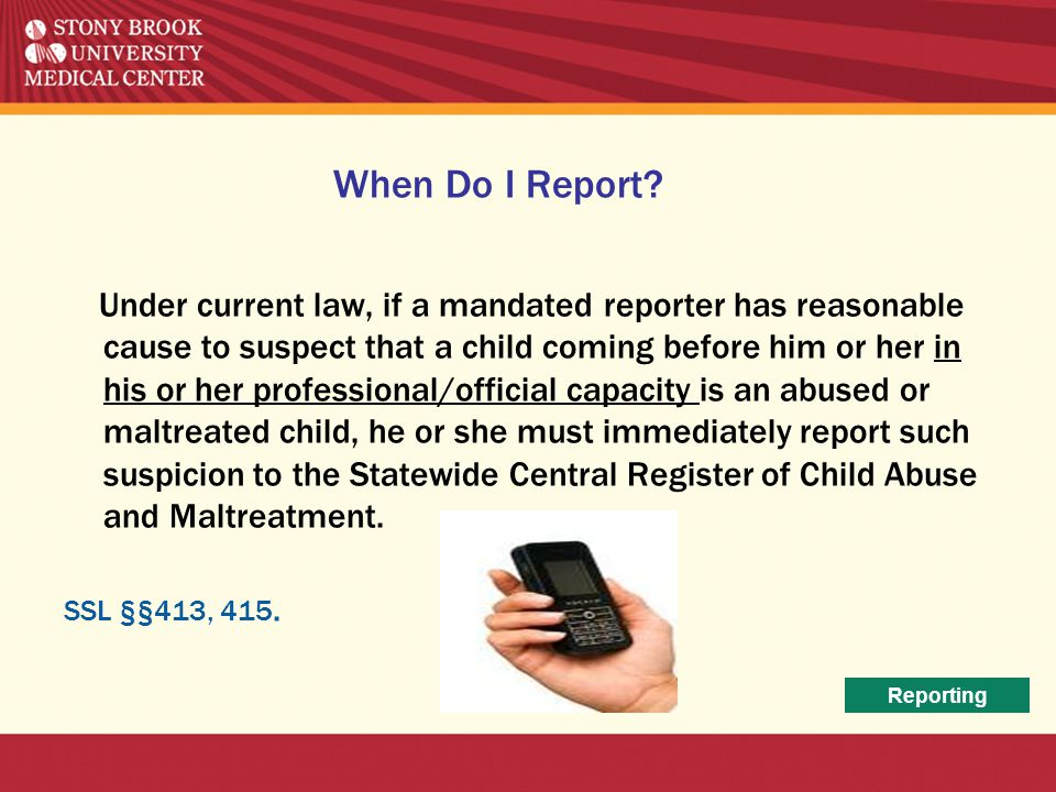 When Do I Report? Under current law, if a mandated reporter has reasonable cause to suspect that a child coming before him or her in his or her profes