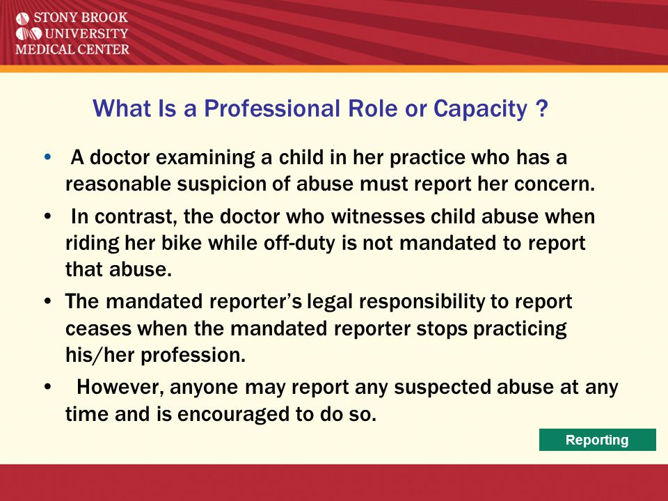 What Is a Professional Role or Capacity ? A doctor examining a child in her practice who has a reasonable suspicion of abuse must report her concern.