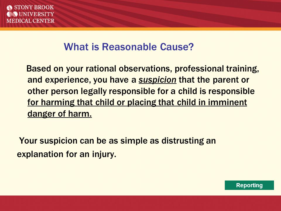 What is Reasonable Cause? Based on your rational observations, professional training, and experience, you have a suspicion that the parent or other pe