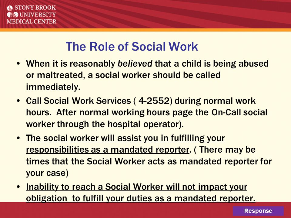 The Role of Social Work When it is reasonably believed that a child is being abused or maltreated, a social worker should be called immediately. Call