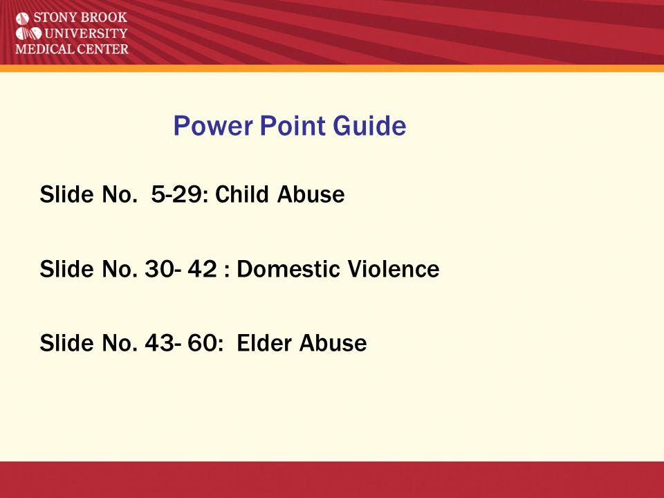 Power Point Guide Slide No. 5-29: Child Abuse Slide No. 30- 42 : Domestic Violence Slide No. 43- 60: Elder Abuse
