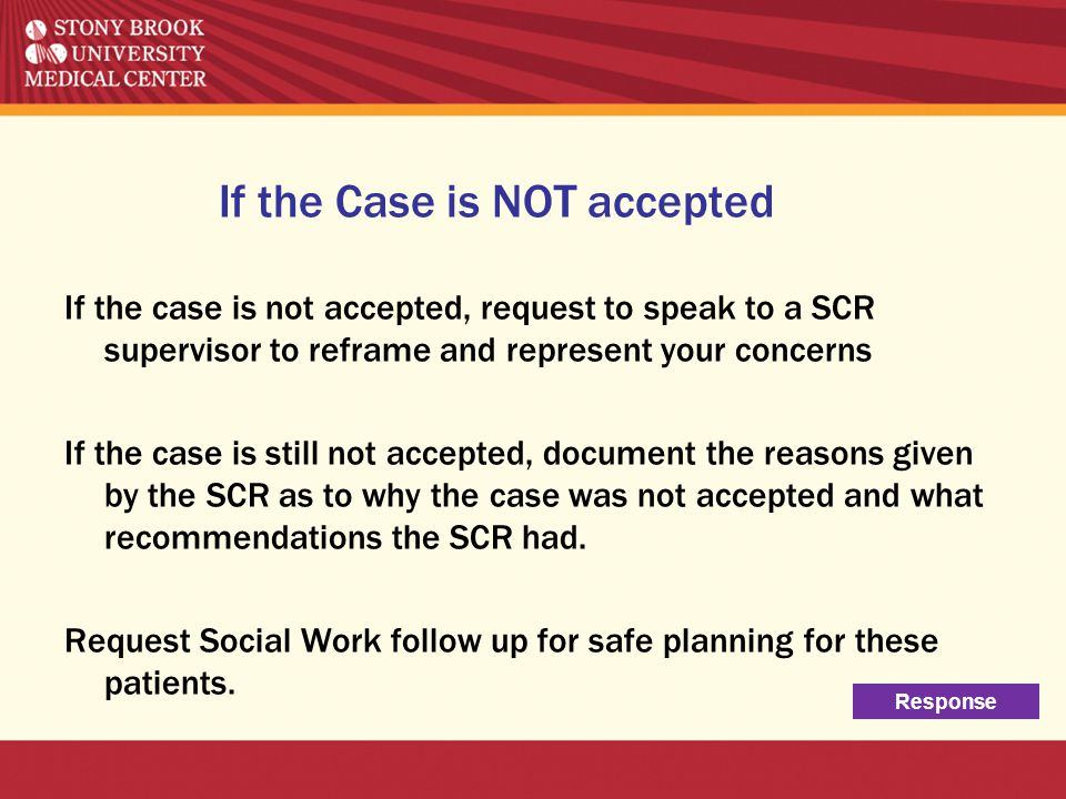 If the Case is NOT accepted If the case is not accepted, request to speak to a SCR supervisor to reframe and represent your concerns If the case is st
