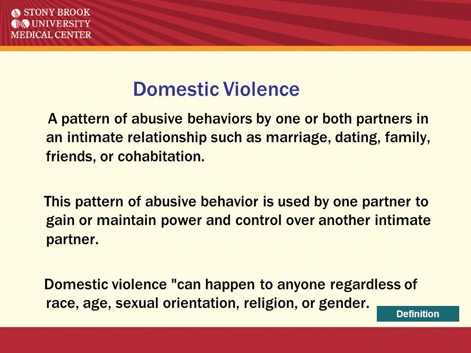 Domestic Violence A pattern of abusive behaviors by one or both partners in an intimate relationship such as marriage, dating, family, friends, or coh