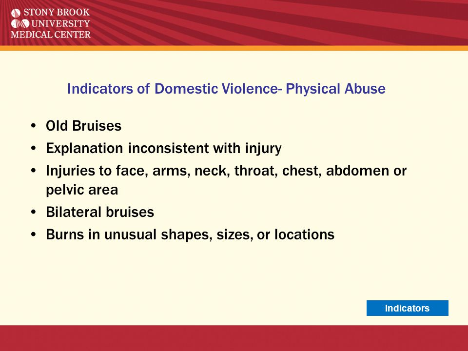 Indicators of Domestic Violence- Physical Abuse Old Bruises Explanation inconsistent with injury Injuries to face, arms, neck, throat, chest, abdomen