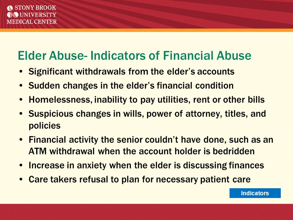 Elder Abuse- Indicators of Financial Abuse Significant withdrawals from the elder's accounts Sudden changes in the elder's financial condition Homeles
