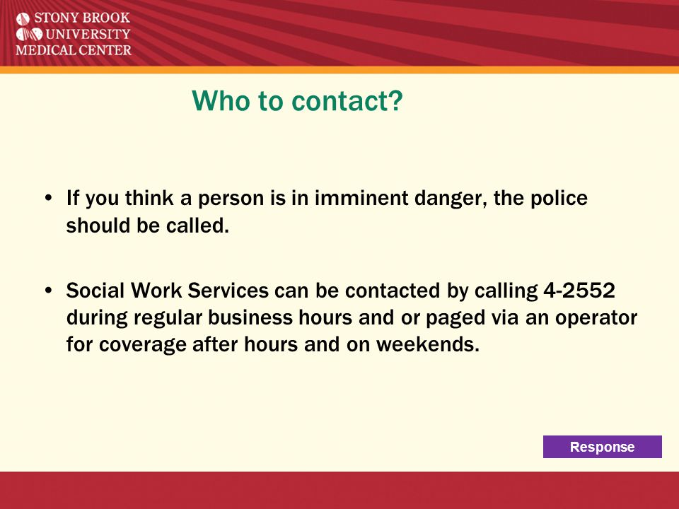 Who to contact? If you think a person is in imminent danger, the police should be called. Social Work Services can be contacted by calling 4-2552 duri