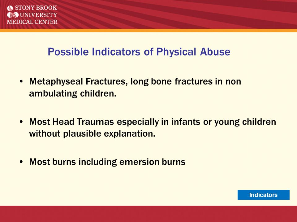 Possible Indicators of Physical Abuse Metaphyseal Fractures, long bone fractures in non ambulating children. Most Head Traumas especially in infants o