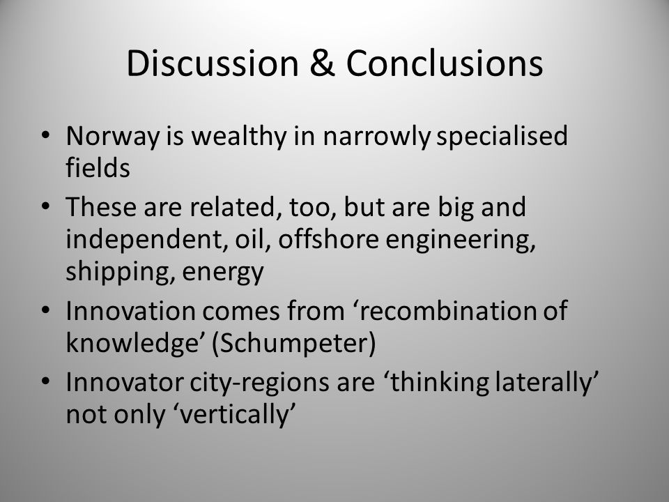 Discussion & Conclusions Norway is wealthy in narrowly specialised fields These are related, too, but are big and independent, oil, offshore engineeri