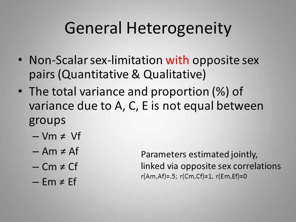 General Heterogeneity Non-Scalar sex-limitation with opposite sex pairs (Quantitative & Qualitative) The total variance and proportion (%) of variance due to A, C, E is not equal between groups – Vm ≠ Vf – Am ≠ Af – Cm ≠ Cf – Em ≠ Ef Parameters estimated jointly, linked via opposite sex correlations r(Am,Af)=.5; r(Cm,Cf)=1, r(Em,Ef)=0