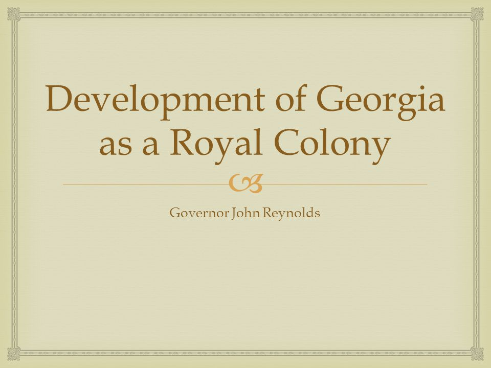  Development of Georgia as a Royal Colony Governor John Reynolds