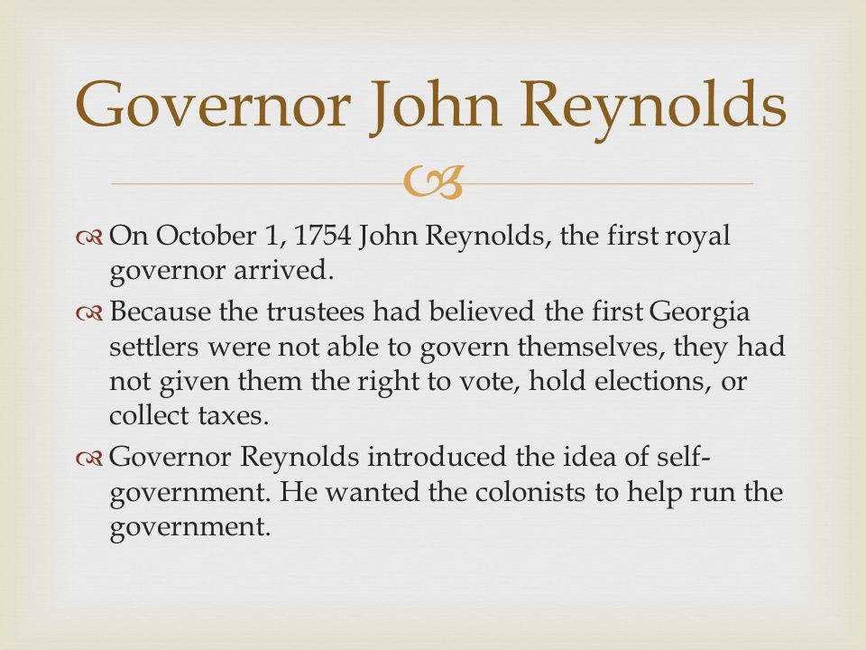   On October 1, 1754 John Reynolds, the first royal governor arrived.  Because the trustees had believed the first Georgia settlers were not able t
