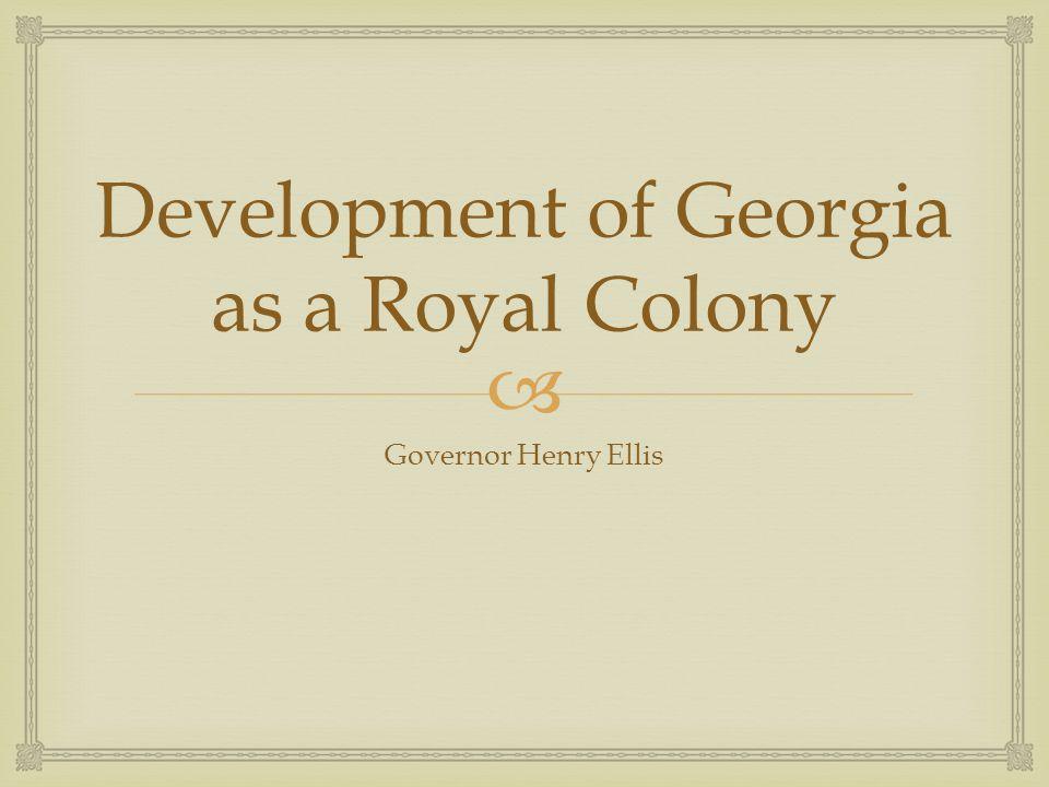  Development of Georgia as a Royal Colony Governor Henry Ellis