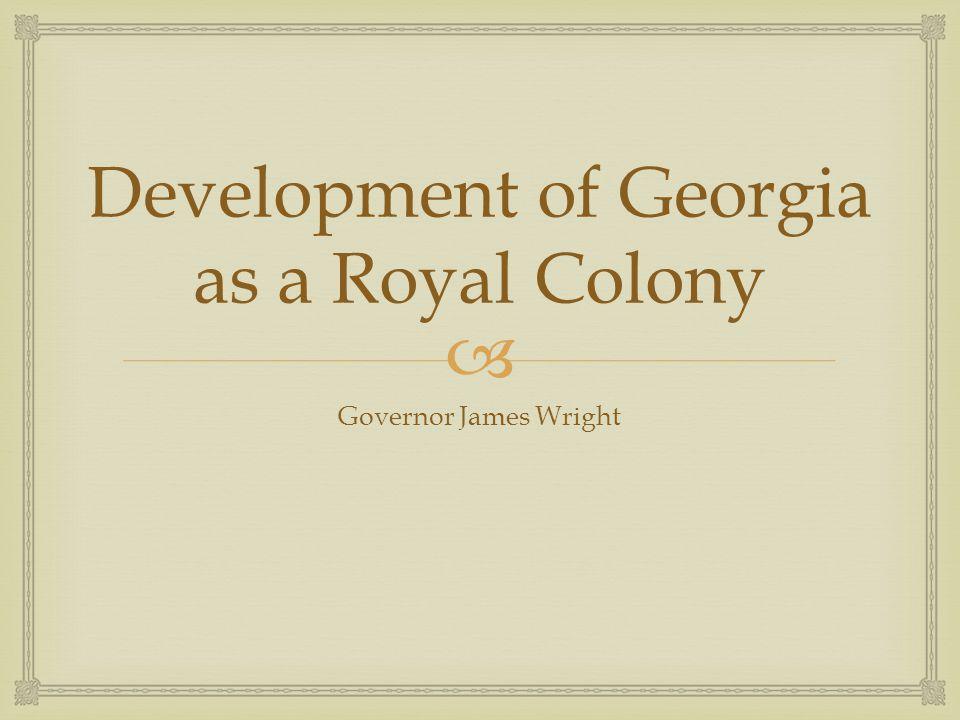  Development of Georgia as a Royal Colony Governor James Wright