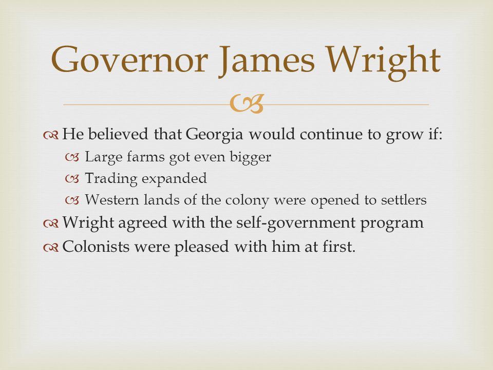   He believed that Georgia would continue to grow if:  Large farms got even bigger  Trading expanded  Western lands of the colony were opened to settlers  Wright agreed with the self-government program  Colonists were pleased with him at first.