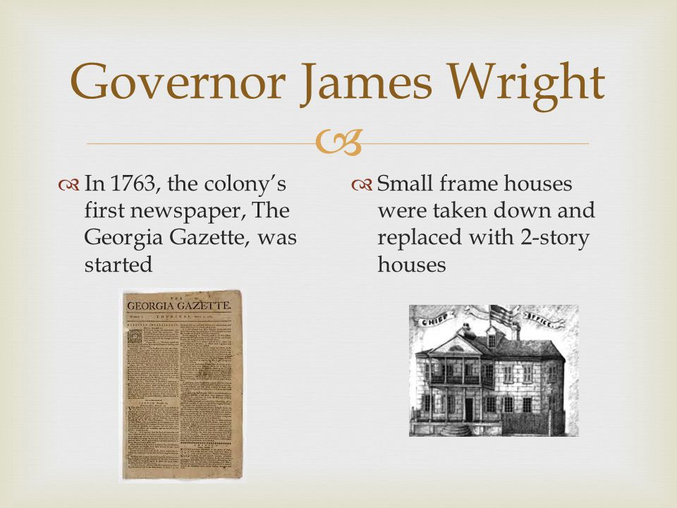   In 1763, the colony's first newspaper, The Georgia Gazette, was started  Small frame houses were taken down and replaced with 2-story houses