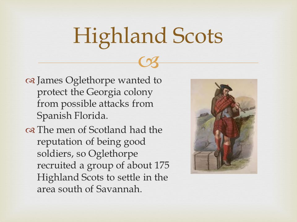  Highland Scots  James Oglethorpe wanted to protect the Georgia colony from possible attacks from Spanish Florida.