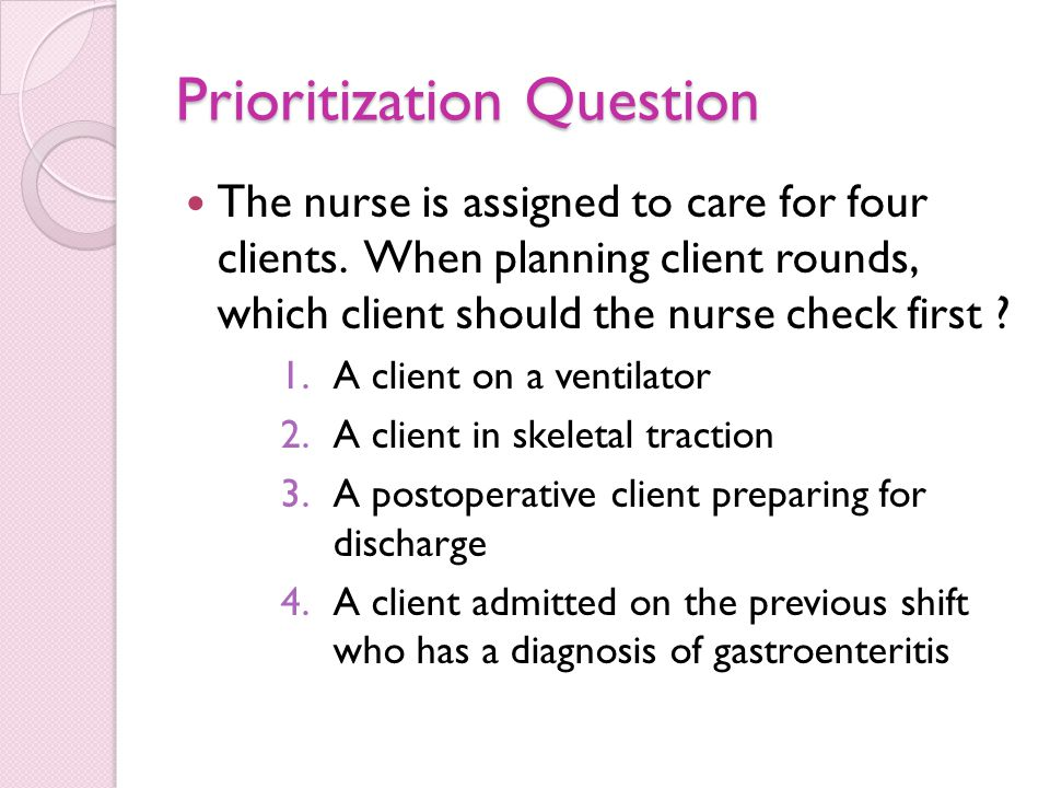 Prioritization Question The nurse is assigned to care for four clients.