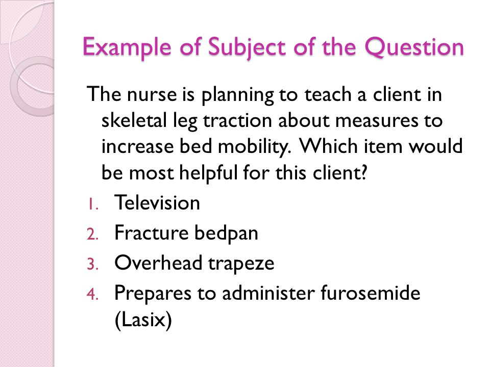 Example of Subject of the Question The nurse is planning to teach a client in skeletal leg traction about measures to increase bed mobility.