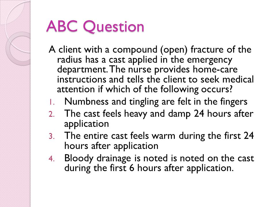 ABC Question A client with a compound (open) fracture of the radius has a cast applied in the emergency department.