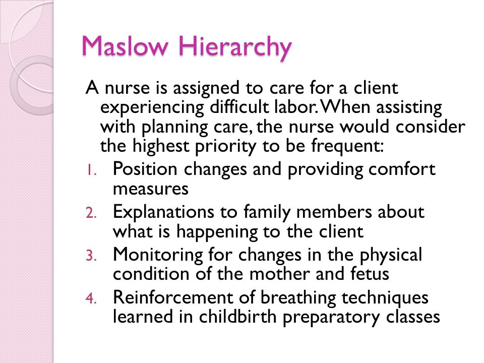 Maslow Hierarchy A nurse is assigned to care for a client experiencing difficult labor.