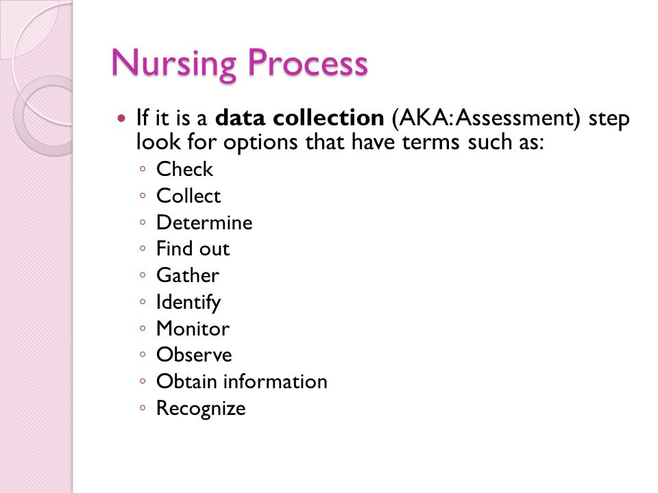 Nursing Process If it is a data collection (AKA: Assessment) step look for options that have terms such as: ◦ Check ◦ Collect ◦ Determine ◦ Find out ◦ Gather ◦ Identify ◦ Monitor ◦ Observe ◦ Obtain information ◦ Recognize