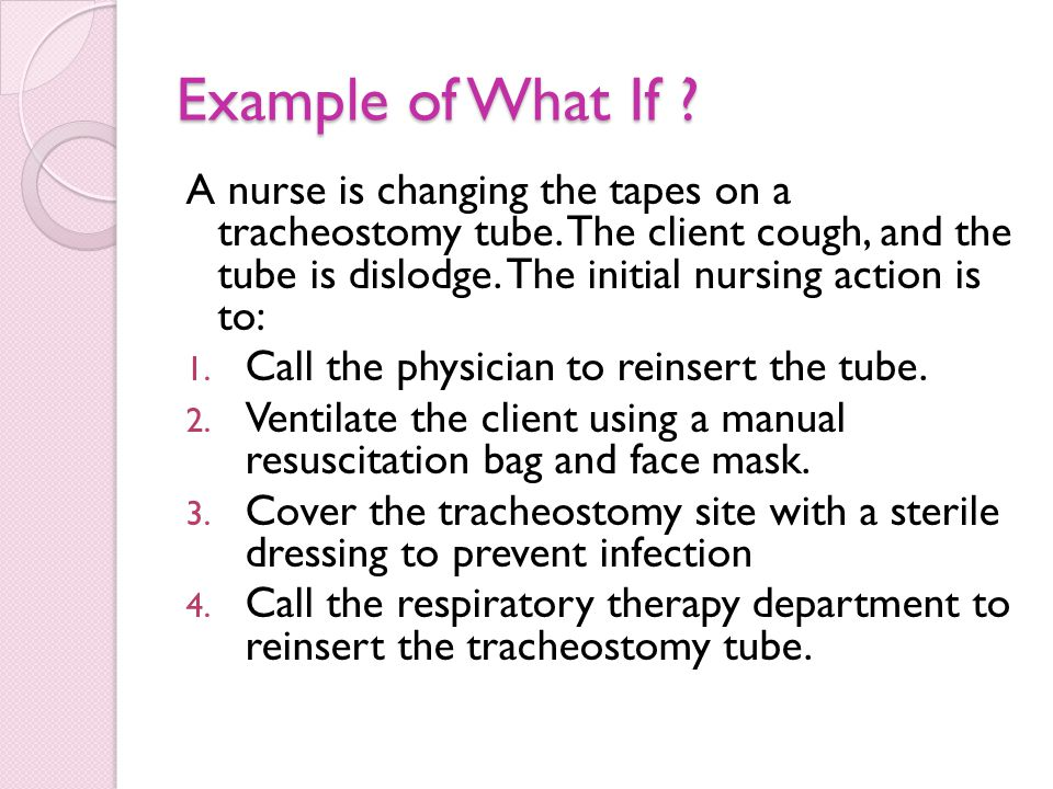 Example of What If .A nurse is changing the tapes on a tracheostomy tube.