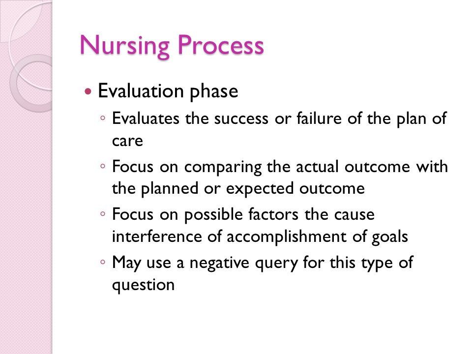 Nursing Process Evaluation phase ◦ Evaluates the success or failure of the plan of care ◦ Focus on comparing the actual outcome with the planned or expected outcome ◦ Focus on possible factors the cause interference of accomplishment of goals ◦ May use a negative query for this type of question