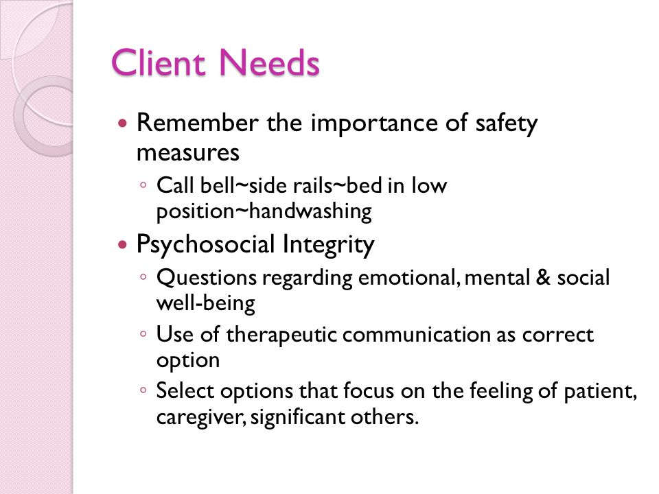 Client Needs Remember the importance of safety measures ◦ Call bell~side rails~bed in low position~handwashing Psychosocial Integrity ◦ Questions regarding emotional, mental & social well-being ◦ Use of therapeutic communication as correct option ◦ Select options that focus on the feeling of patient, caregiver, significant others.