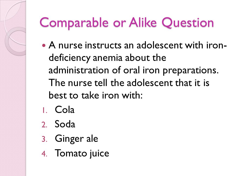 Comparable or Alike Question A nurse instructs an adolescent with iron- deficiency anemia about the administration of oral iron preparations.