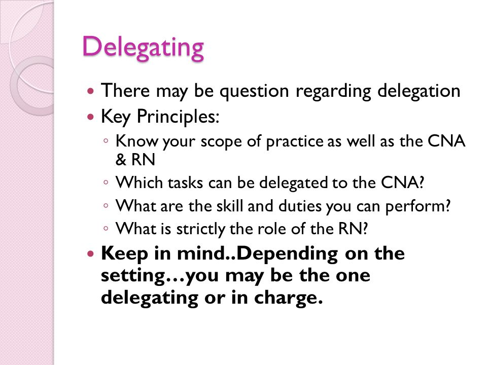 Delegating There may be question regarding delegation Key Principles: ◦ Know your scope of practice as well as the CNA & RN ◦ Which tasks can be delegated to the CNA.