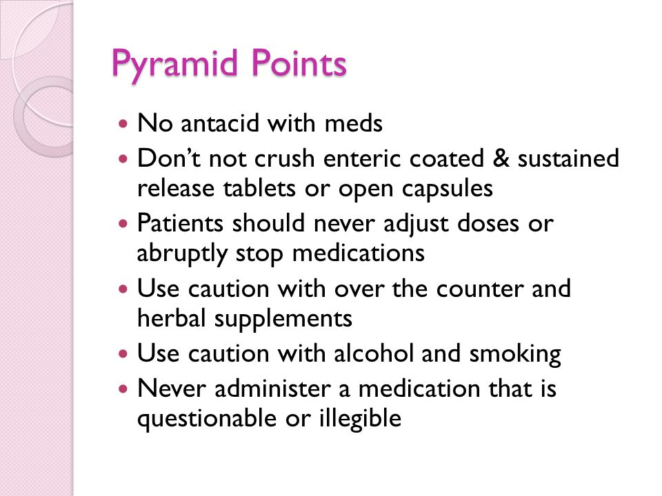 Pyramid Points No antacid with meds Don't not crush enteric coated & sustained release tablets or open capsules Patients should never adjust doses or abruptly stop medications Use caution with over the counter and herbal supplements Use caution with alcohol and smoking Never administer a medication that is questionable or illegible