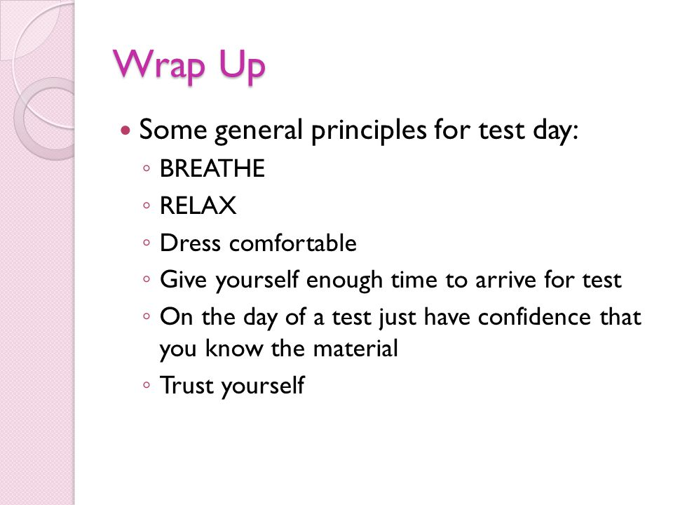 Wrap Up Some general principles for test day: ◦ BREATHE ◦ RELAX ◦ Dress comfortable ◦ Give yourself enough time to arrive for test ◦ On the day of a test just have confidence that you know the material ◦ Trust yourself