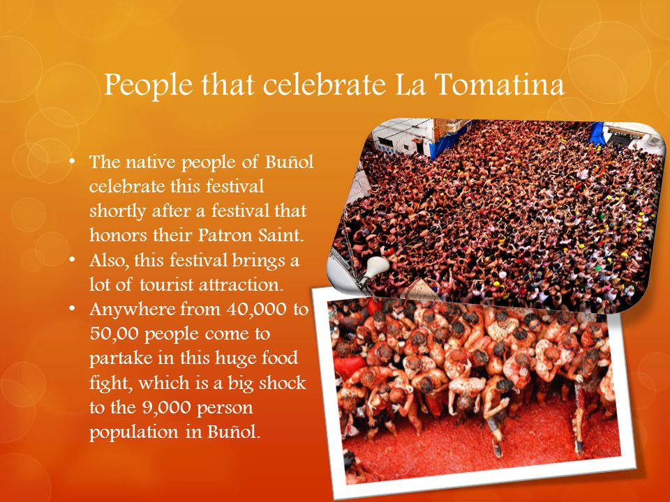 People that celebrate La Tomatina The native people of Buñol celebrate this festival shortly after a festival that honors their Patron Saint. Also, th