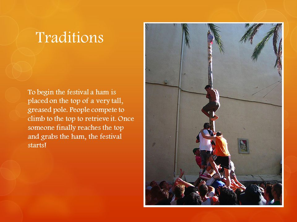 Traditions To begin the festival a ham is placed on the top of a very tall, greased pole. People compete to climb to the top to retrieve it. Once some
