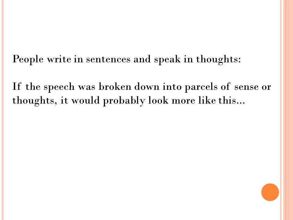 People write in sentences and speak in thoughts: If the speech was broken down into parcels of sense or thoughts, it would probably look more like this...