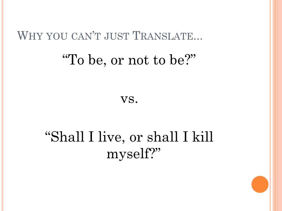 "W HY YOU CAN ' T JUST T RANSLATE... ""To be, or not to be?"" vs. ""Shall I live, or shall I kill myself?"""