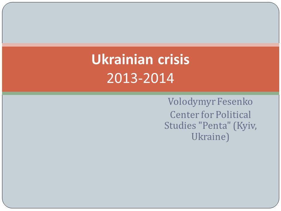 Volodymyr Fesenko Center for Political Studies Penta (Kyiv, Ukraine) Ukrainian crisis 2013-2014