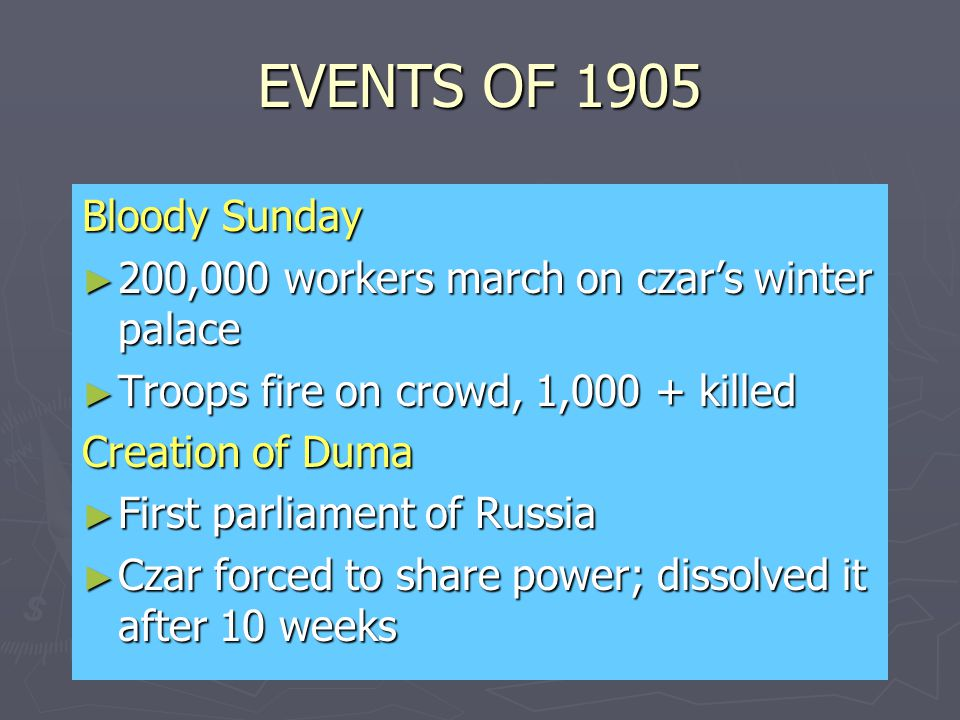 EVENTS OF 1905 Bloody Sunday ► 200,000 workers march on czar's winter palace ► Troops fire on crowd, 1,000 + killed Creation of Duma ► First parliament of Russia ► Czar forced to share power; dissolved it after 10 weeks