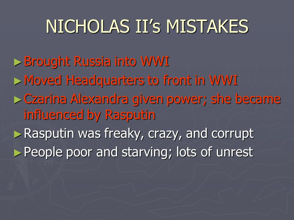 NICHOLAS II's MISTAKES ► Brought Russia into WWI ► Moved Headquarters to front in WWI ► Czarina Alexandra given power; she became influenced by Rasputin ► Rasputin was freaky, crazy, and corrupt ► People poor and starving; lots of unrest