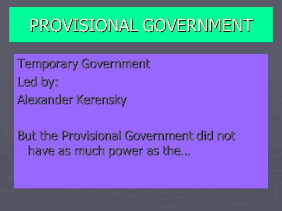 PROVISIONAL GOVERNMENT Temporary Government Led by: Alexander Kerensky But the Provisional Government did not have as much power as the…