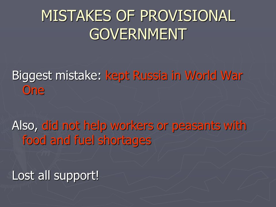 MISTAKES OF PROVISIONAL GOVERNMENT Biggest mistake: kept Russia in World War One Also, did not help workers or peasants with food and fuel shortages Lost all support!