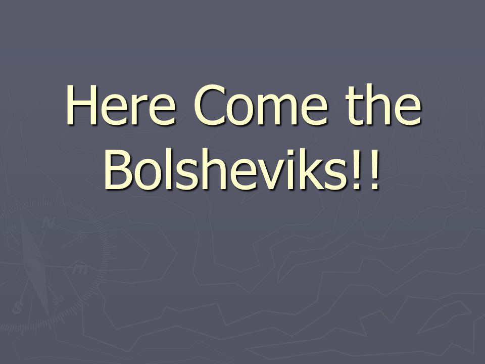 Here Come the Bolsheviks!!