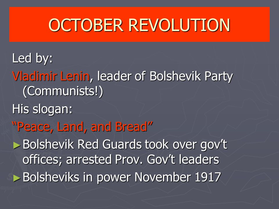 OCTOBER REVOLUTION Led by: Vladimir Lenin, leader of Bolshevik Party (Communists!) His slogan: Peace, Land, and Bread ► Bolshevik Red Guards took over gov't offices; arrested Prov.