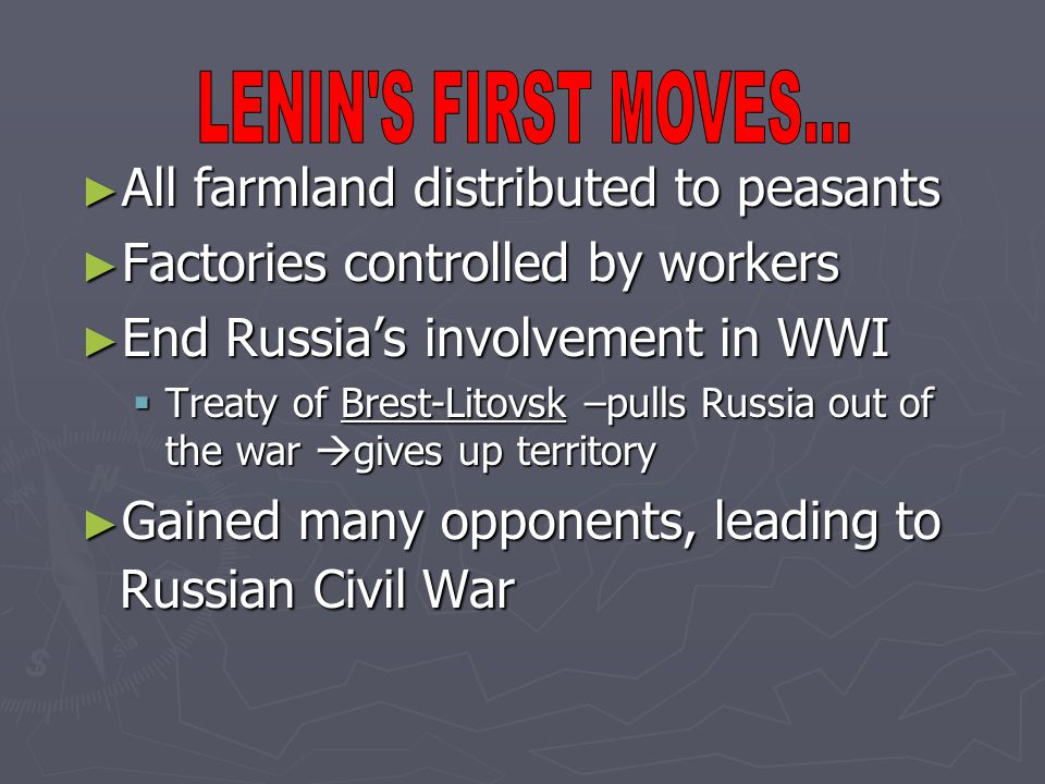 ► All farmland distributed to peasants ► Factories controlled by workers ► End Russia's involvement in WWI  Treaty of Brest-Litovsk –pulls Russia out of the war  gives up territory ► Gained many opponents, leading to Russian Civil War