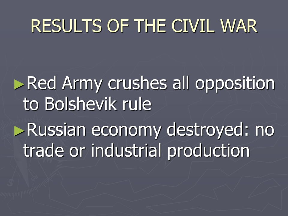 RESULTS OF THE CIVIL WAR ► Red Army crushes all opposition to Bolshevik rule ► Russian economy destroyed: no trade or industrial production
