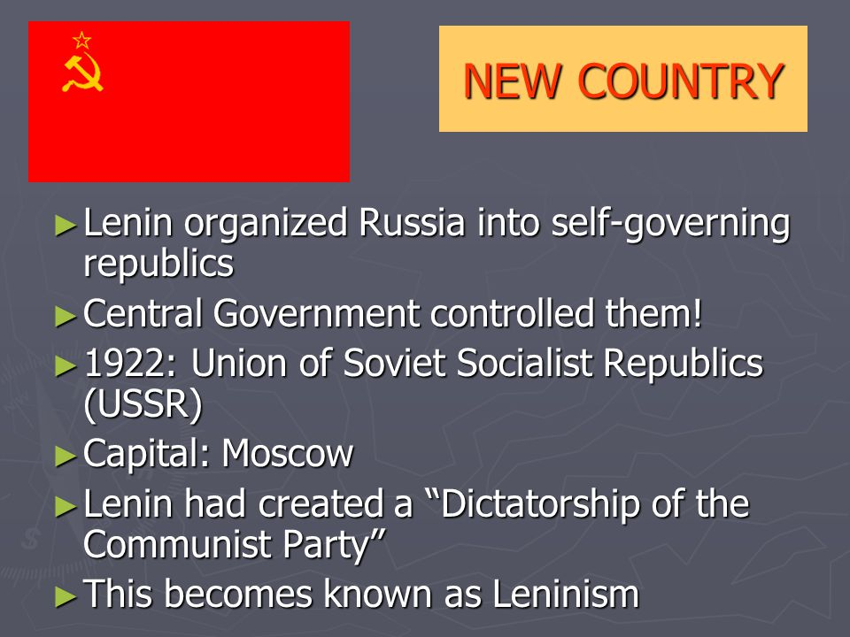 NEW COUNTRY ► Lenin organized Russia into self-governing republics ► Central Government controlled them.