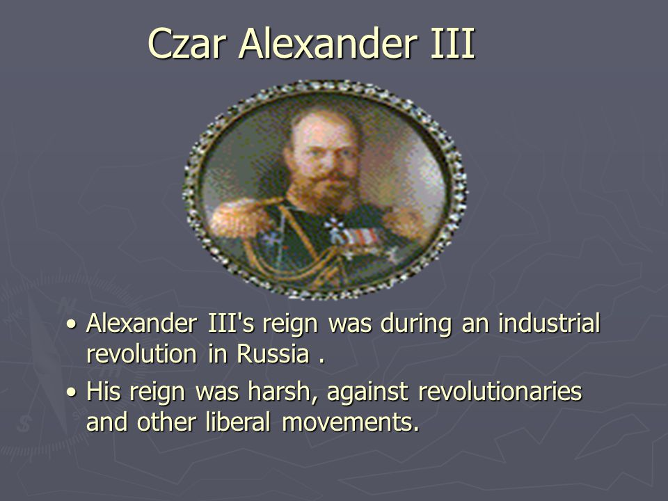 Czar Alexander III Alexander III s reign was during an industrial revolution in Russia.Alexander III s reign was during an industrial revolution in Russia.