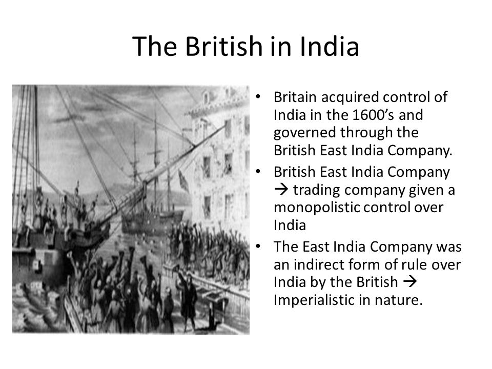 The British in India Britain acquired control of India in the 1600's and governed through the British East India Company. British East India Company 